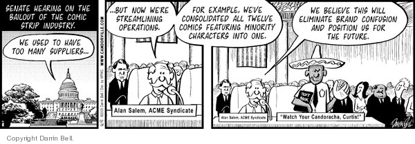 "Senate hearing on the bailout of the comic strip industry.  We used to have too many suppliers�  �But now were streamlining operations.  Alan Salem.  ACME Syndicate.  For example, weve consolidated all twelve comics featuring minority characters into one.  We believe this will eliminate brand confusion and position us for the future.  ""Watch your Candoracha, Curtis!"""