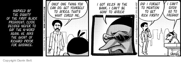 Inspired by the dignity of the first Black president, Clyde decides never to say the n-word again.  He asks the ghost of Richard Pryor for guidance.  Only one thing you can do.  Get yourself to Africa.  Thats what cured me.  I got $2.25 in the bank, I cant be goin to Africa!  Did I forget to mention to get rich first?  I cant even go to Fresno!