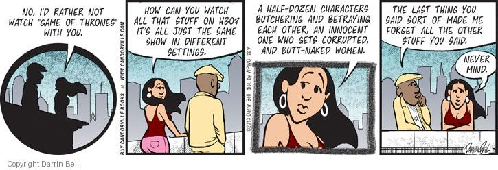 "No, Id rather not watch ""Game of Thrones"" with you. How can you watch all that stuff on HBO? It�s all just the same show in different settings. A half-dozen characters butchering and betraying each other, an innocent one who gets corrupted, and butt-naked women. The last thing you said sort of made me forget all the other stuff you said. Never mind."