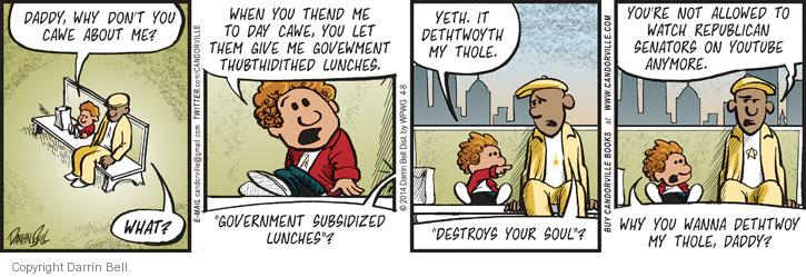 "Daddy, why don�t you cawe about me? What? When you thend me to day cawe, you let them give me govewment thubthidited lunches. ""Government subsidized lunches""? Yeth. It dethtwoyth my thole. ""Destroys your soul""? Youre not allowed to watch Republican senators on YouTube anymore. Why you wanna dethtwoy my thole, daddy?"