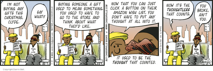 Im not buying any gifts this Christmas, Clyde. Say what? Buying someone a gift used to mean something. You used to have to go to the store and think about what theyd like. Now that you can just click a button on their Amazon Wish List, you don�t have to put any thought at all into it. It used to be the THOUGHT that counted. Now its the THOUGHTLESS that counts. You broke, aint you.