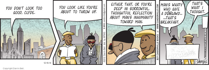 You don�t look too good Clyde. You look like youre about to throw up. Either that, or youre deep in sorrowful, thoughtful reflection about mans inhumanity toward man. Mans what? Who give a dohgawd � � Thats breakfast. Thats what I thought. (This cartoon was originally published on 2012-06-12)