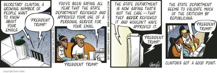 "Secretary Clinton, a growing number of people want to know about your emails. ""President Trump."" Youve been saying all year that the State Department reviewed and approved your use of a personal server for your email. ""President Trump."" The State Department is now saying thats not the case - that they never reviewed it and wouldnt have approved it. ""President Trump."" The State Department seems to validate much of the criticism by Republicans. ""President Trump."" Clintons got a good point."
