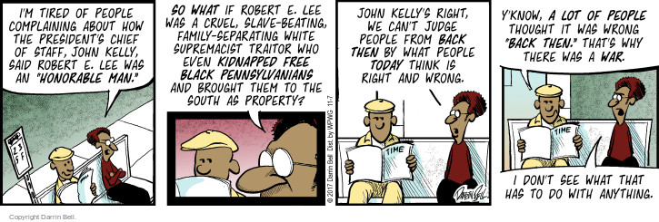 "Im tired of people complaining about how the presidents chief of staff, John Kelly, said Robert E. Lee was an ""honorable man."" So what if Robert E. Lee was a cruel, slave-beating, family separating white supremacist traitor who even kidnapped free black Pennsylvanians and brought them to the south as property? John Kellys right, we cant judge people from back then by what people today think is right and wrong. Yknow, a lot of people thought it was wrong ""back then."" Thats why there was a war. I dont see what that has to do with anything."