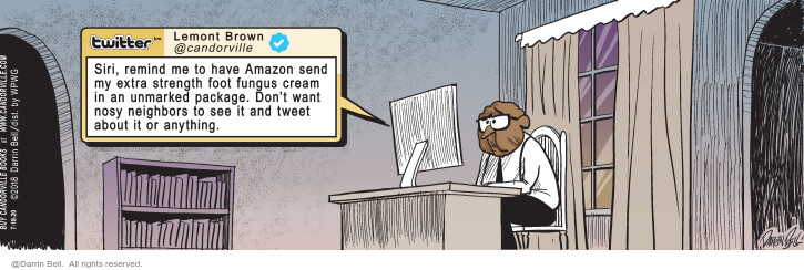 Twitter. Lemont Brown @candorville. Siri, remind me to have Amazon send my extra strength foot fungus cream in an unmarked package. Dont want nosy neighbors to see it and tweet about it or anything. (Originally published on 2018-02-03)