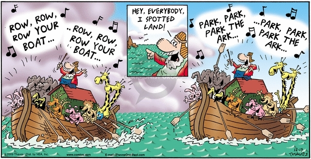 Row, row, row your boat.  Row, row, row your boat.  Hey, everybody, I spotted land!  Park, park, park the ark.  Park, park, park the ark.