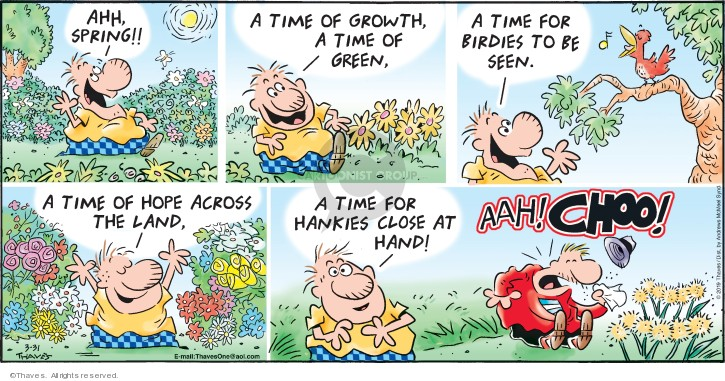 Ahh, Spring!  A time of growth, a time of green, a time for birdies to be seen.  A time for hope across the land, a time for hankies close at hand!  Aah!  CHOO!