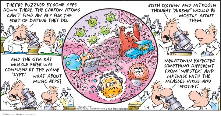 "Theyre puzzled by some apps down there.  The carbon atoms cant find an app for the sort of dating they do.  Both oxygen and nitrogen thought ""Airbnb"" would be mostly about them.  And the gym rat muscle fiber was confused by the name ""Lyft.""  What about music apps?  Melatonin expected something different from ""Napster,"" and likewise with the measles virus and ""Spotify."""