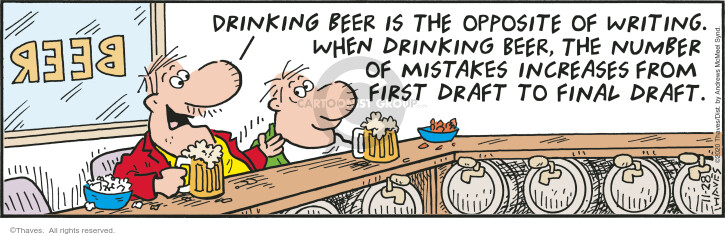 Beer.  Drinking beer is the opposite of writing.  When drinking beer, the number of mistakes increases from first draft to final draft.