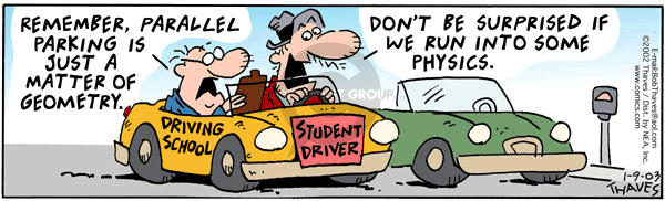 Driving School. Student Driver.  Remember, parallel parking is just a matter of geometry.  Dont be surprised if we run into some physics.