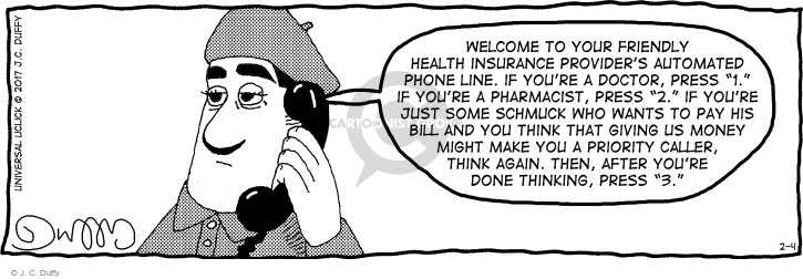 "Welcome to your friendly health insurance providers automated phone line. If youre a doctor, press ""1."" If youre a pharmacist, press ""2."" If youre just some schmuck who wants to pay his bill and you think that giving us money might make you a priority caller, think again. Then, after youre done thinking, press ""3."""