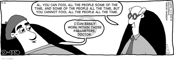 Al, you can fool all the people some of the time, and some of the people all the time, but you cannot fool all the people all the time. I can easily work within those parameters, doctor.