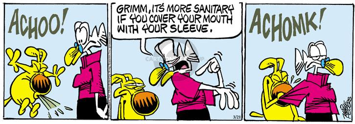 ACHOO! Grimm, its more sanitary if you cover your mouth with your sleeve. ACHOMK!