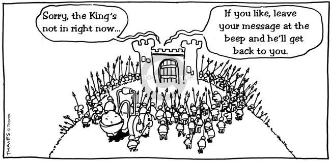 Sorry, the Kings not in right now?If you like, leave your message at the beep and hell get back to you.