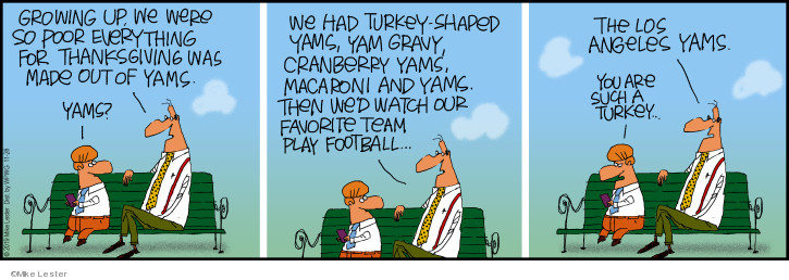 Growing up, we were so poor everything for Thanksgiving was made out of yams. Yams? We had turkey-shaped yams, yam gravy, cranberry yams, macaroni and yams. Then wed watch out favorite team play football � The Los Angeles Yams. You are such a turkey.