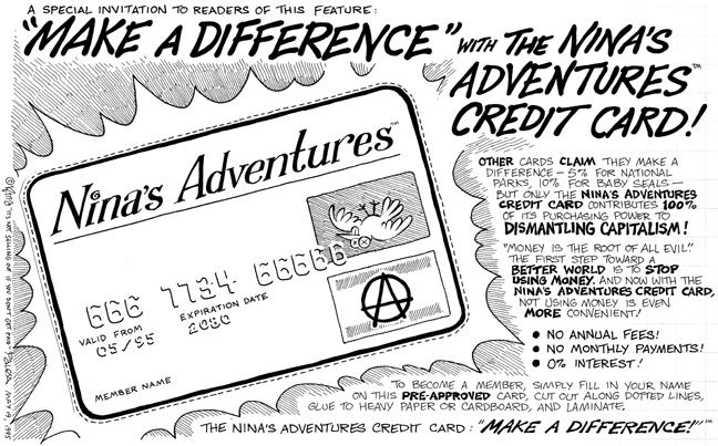 "A special invitation to readers of this feature: ""Make a Difference"" with the Ninas Adventures Credit Card!  Ninas Adventures.  666 7734 66666.  Valid from 05/95.  Expiration date 2080.  Member name.  Other cards claim they make a difference--5% for national parks, 10% for baby seals--but only the Ninas Adventures credit card contributes 100% of its purchasing power to dismantling capitalism!  ""Money is the root of all evil.""  The first step toward a better world is to stop using money.  And now with the Ninas Adventures Credit Card, not using money is even more convenient!  No annual fees!  No monthly payments!  0% interest!  To become a member, simply fill in your name on this pre-approved card, cut out along dotted lines, glue to heavy paper or cardboard, and laminate.  The Ninas Adventures Credit Card: ""Make a Difference!"""