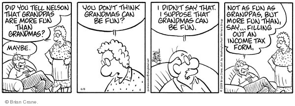 Did you tell Nelson that grandpas are more fun than grandmas? Maybe. You don�t think grandmas can be fun? I didnt say that. I suppose that grandmas can be fun. Not as fun as grandpas, but more fun than, say�filling out an income tax form.