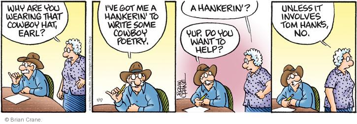 Why are you wearing that cowboy hat, Earl? Ive got me a hankerin to  write some cowboy poetry. A hankerin? Yup. Do you want to help? Unless it involves Tom Hanks, no.