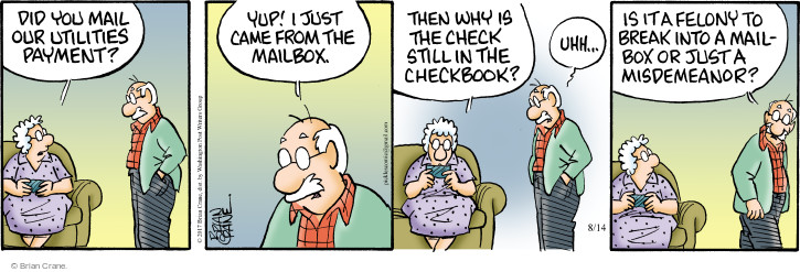Did you mail our utilities payment? Yup! Just came from the mailbox. Then why is the check still in the checkbook? Uhh … Is it a felony to break into a mailbox or just a misdemeanor?