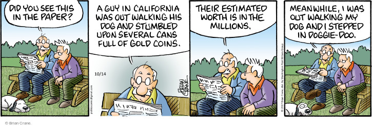 Did you see this in the paper? A guy in California was walking his dog and stumbled upon several cans full of gold coins. Their estimated worth is in the millions. Meanwhile, I was out walking my dog and I stepped in doggie-doo.