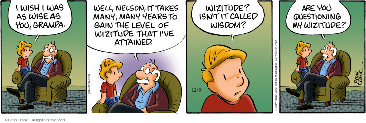 I wish I was as wise as you, Grampa. Well, Nelson, it takes many, many years to gain the level of wizitude that Ive attained. Wizitude? Isnt it called wisdom? Are you questioning my wizitude?