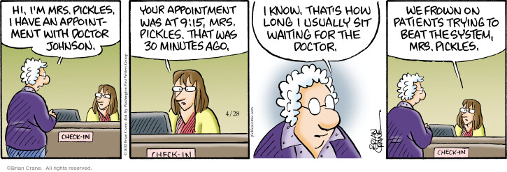 Hi, Im Mrs. Pickles. I have an appointment with Doctor Johnson. Check-in. Your appointment was at 9:15, Mrs. Pickles. That was 30 minutes ago. I know. Thats how long I usually sit waiting for the doctor. We frown on patients trying to beat the system, Mrs. Pickles.