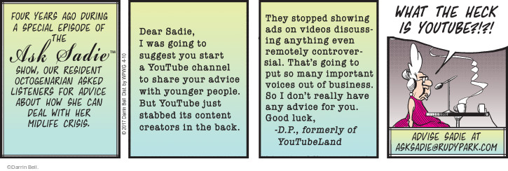 Four years ago during a special episode of the Ask Sadie™ Show, our resident octogenarian asked listeners for advice about how she can deal with her midlife crisis. Dear Sadie, I was going to suggest you start a YouTube channel to share your advice with younger people. But YouTube just stabbed its content creators in the back. They stopped showing ads on videos discussing anything even remotely controversial. Thats going to put so many important voices out of business. So I dont really have any advice for you. Good luck, - D.P., formerly of YouTubeLand. WHAT THE HECK IS YOUTUBE?!?! Advise Sadie at asksadie@rudypark.com