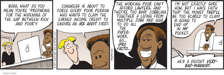 "Boss, what do you mean youre ""preparing for the widening of the gap between rich and poor""? Congress is about to force every poor person who wants to claim the earned income credit to endure an IRS audit first. The working poor cant afford lawyers, and theyre too busy cobbling together a living from multiple jobs and gigs to do all the paperwork, so ... ipso facto ... Im not exactly sure how, but I have faith that the money theyll be too scared to claim is going to end up in my pocket. Hes devout very-bad-mannist."