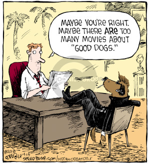 Maybe youre right Maybe there are too many movies about good dogs.