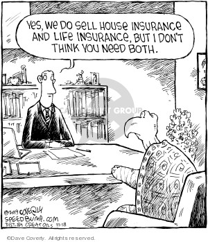 Yes, we do sell house insurance and life insurance, but I dont think you need both.